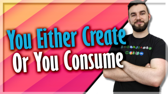 You Either Create Or You Consume