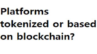 Platforms tokenized or based on blockchain?