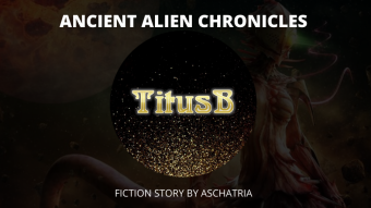 Fiction: Ancient Alien Chronicles - TitusB ( chapter 1)