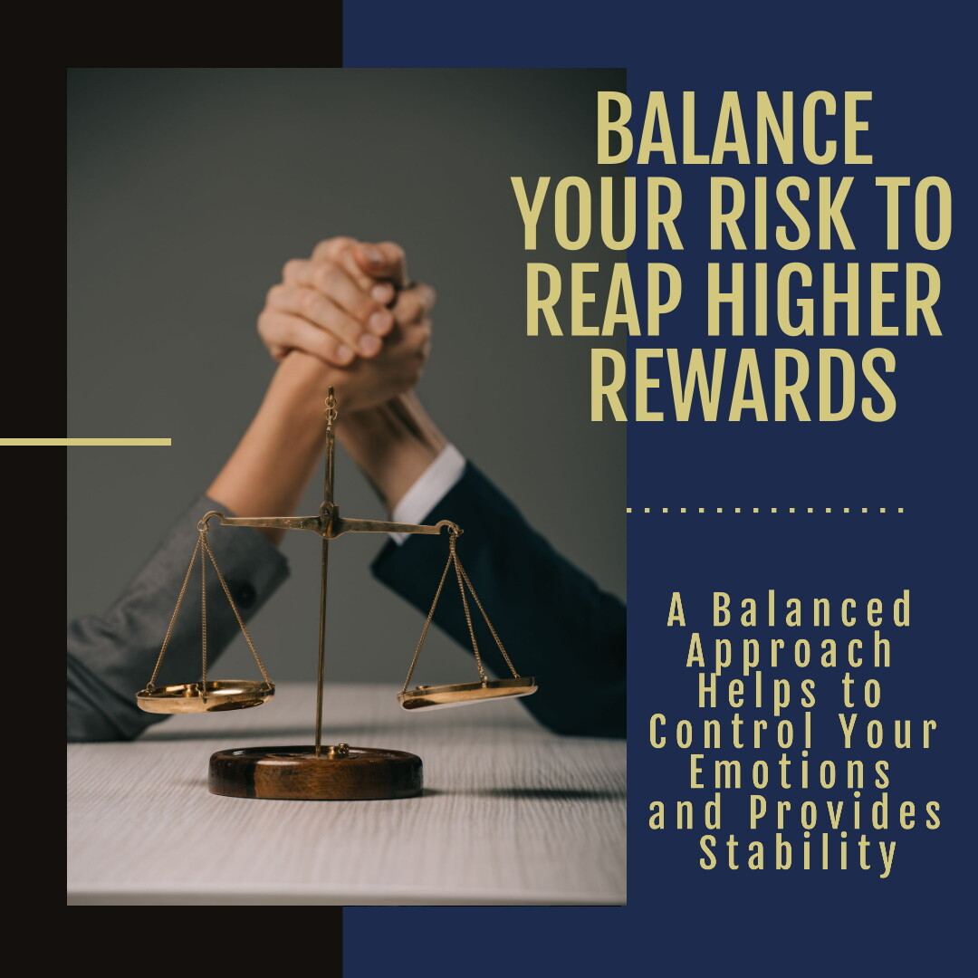 Balance your risk to reap higher rewards. A balanced approach helps to control your emotions and provides stability