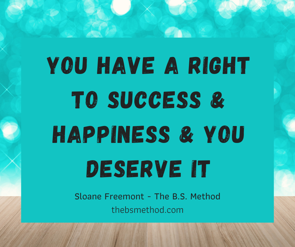 you have a right to success & happiness & you deserve it