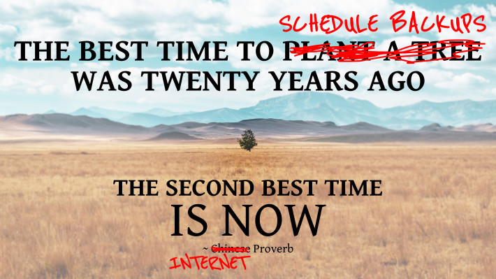 The best time to schedule backups was twenty years ago. The second best time is now. ~Internet Proverb