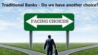 Traditional Banks - Do we have another choice?