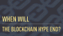 When will the blockchain hype end?