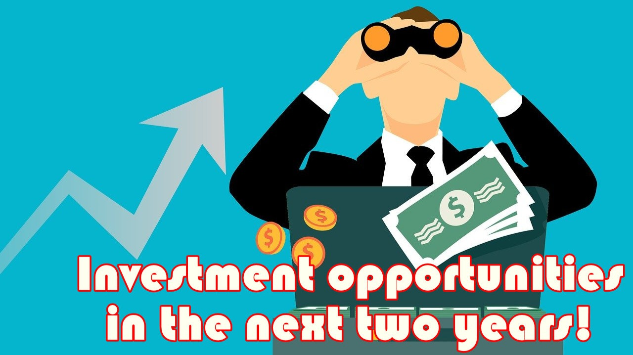 Investment opportunities in the next two years!