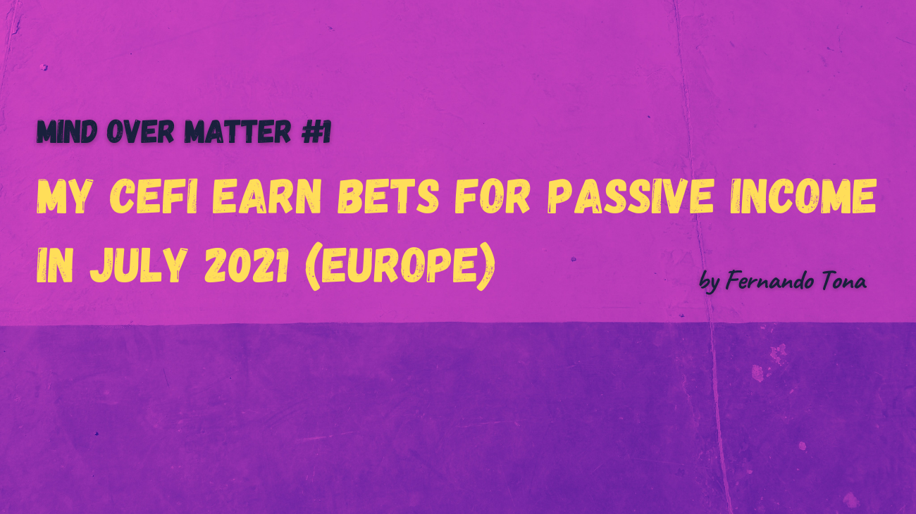 Mind Over Matter #1: My CeFi earn bets for passive income in July 2021 (Europe)