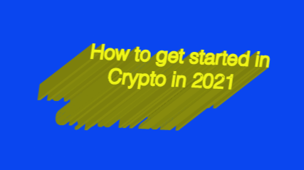 WHAT YOU NEED TO KNOW TO GET STARTED IN CRYPTO IN 2021