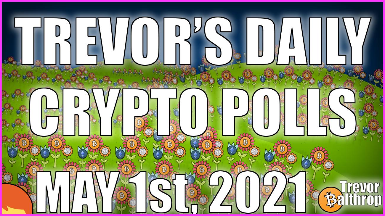 TREVOR'S DAILY CRYPTO POLLS - May 1st, 2021