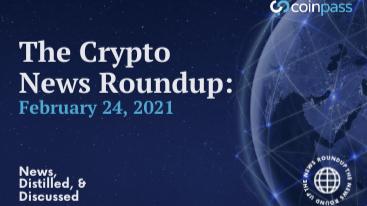 The Crypto News Roundup: February 24, 2021