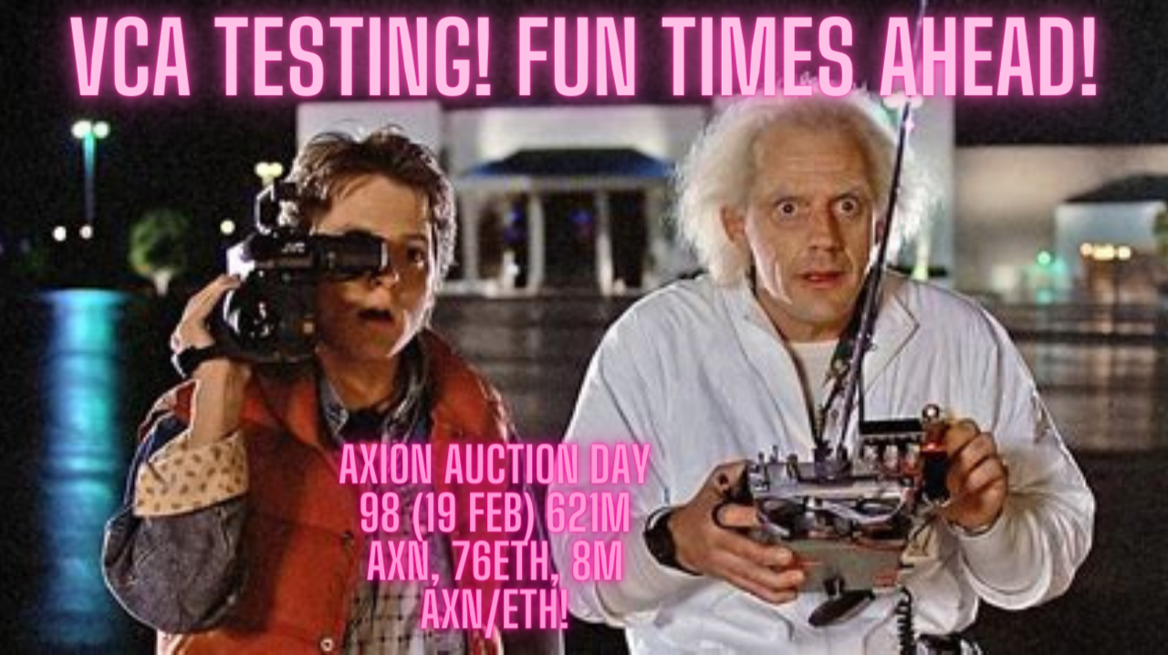 Axion Auction Day 98 (19 Feb) 621M AXN, 76ETH, 8M AXN/ETH! VCA TESTING! FUN TIMES AHEAD!